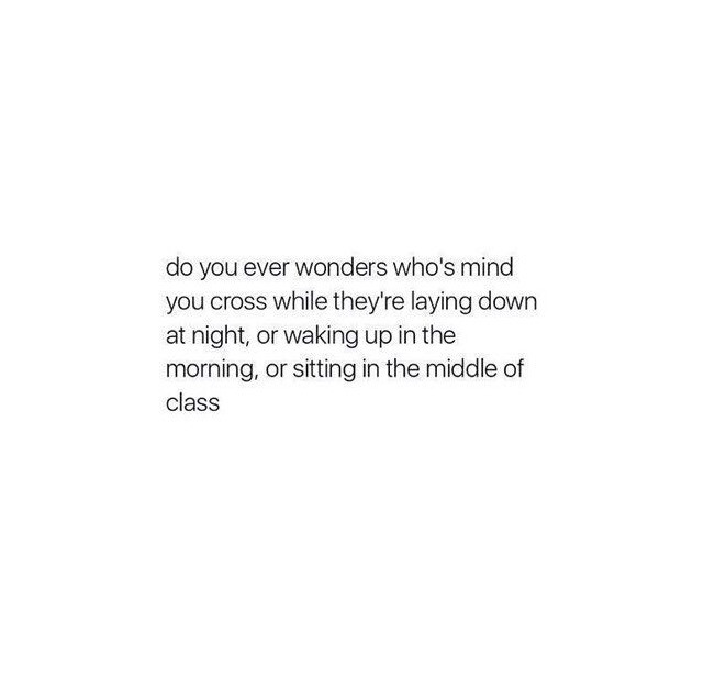 I probably dont cross anyones mind 😔