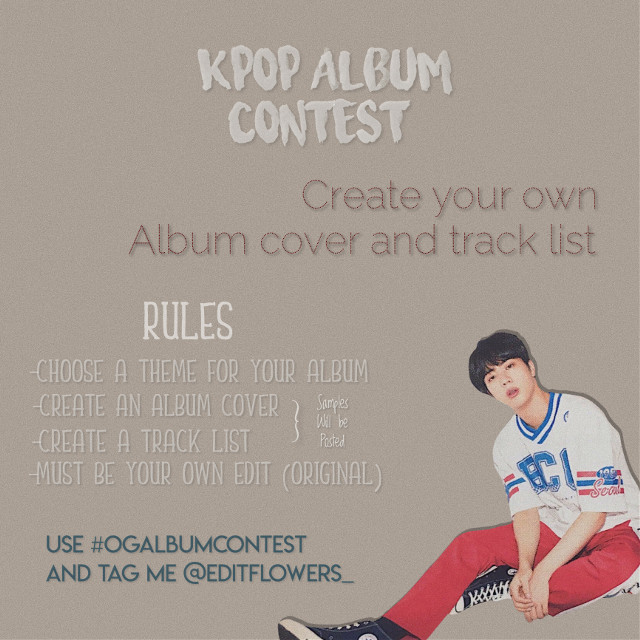"MORE INFO ABOUT THE CONTEST👇💕  CREATE YOUR OWN KPOP ALBUM  RULES: -CHOOSE A THEME  -CREATE AN ALBUM COVER AND A TRACKLIST -MUST BE YOUR OWN EDIT !!! ORIGINAL!!!!! -USE #OGALBUMCONTEST AND TAG ME @EDITFLOWERS_  SO I CAN SEE YOUR EDITS   *3 entries per editor*  If you want to join or think of joining comment ""🎶""   Deadline will be posted soon!!! I hope u guys like this contest  Any questions ?? Comment them below!!    Prizes will be announced soon~💞                  #freetoedit  #OGALBUMCONTEST #Kpop #kpopidol #kpopedit #jin #btsjin #jinedit"